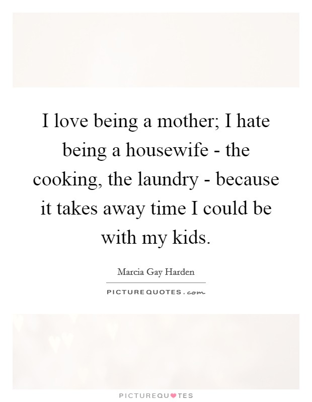 I love being a mother; I hate being a housewife - the cooking, the laundry - because it takes away time I could be with my kids Picture Quote #1