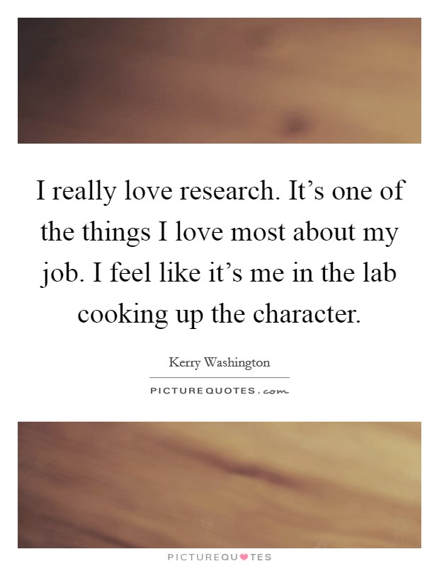 I really love research. It's one of the things I love most about my job. I feel like it's me in the lab cooking up the character. Picture Quote #1