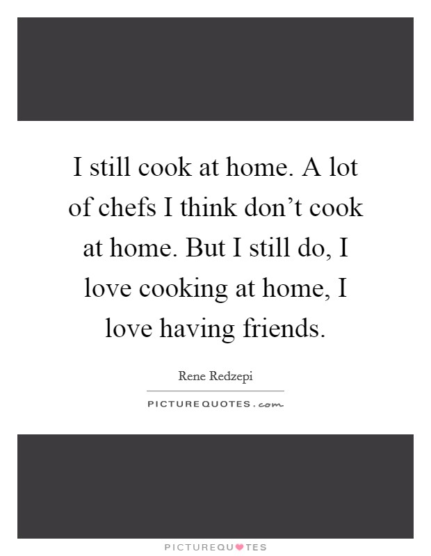 I still cook at home. A lot of chefs I think don't cook at home. But I still do, I love cooking at home, I love having friends Picture Quote #1