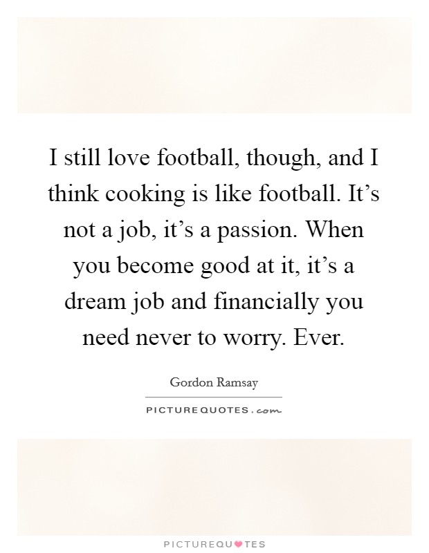 I still love football, though, and I think cooking is like football. It's not a job, it's a passion. When you become good at it, it's a dream job and financially you need never to worry. Ever Picture Quote #1