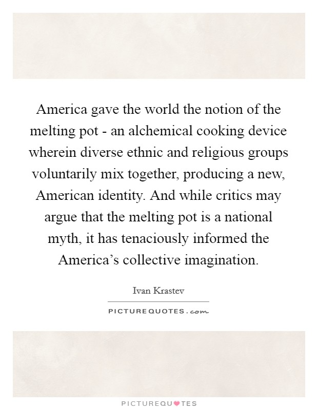 America gave the world the notion of the melting pot - an alchemical cooking device wherein diverse ethnic and religious groups voluntarily mix together, producing a new, American identity. And while critics may argue that the melting pot is a national myth, it has tenaciously informed the America's collective imagination Picture Quote #1