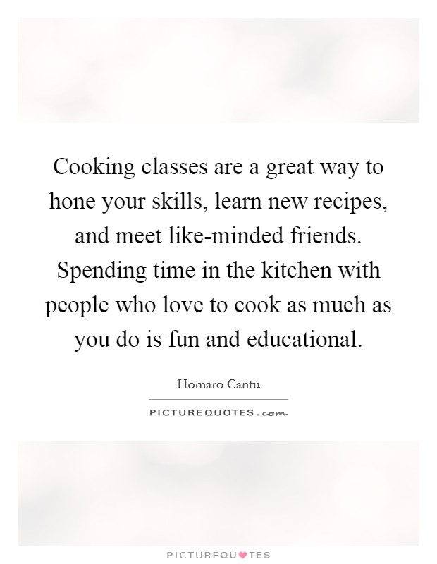 Cooking classes are a great way to hone your skills, learn new recipes, and meet like-minded friends. Spending time in the kitchen with people who love to cook as much as you do is fun and educational Picture Quote #1