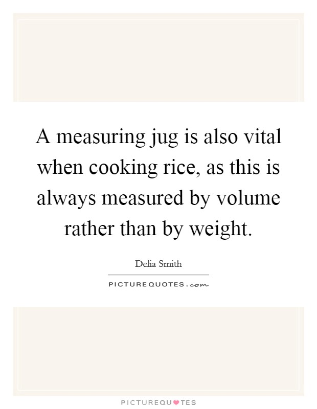 A measuring jug is also vital when cooking rice, as this is always measured by volume rather than by weight. Picture Quote #1