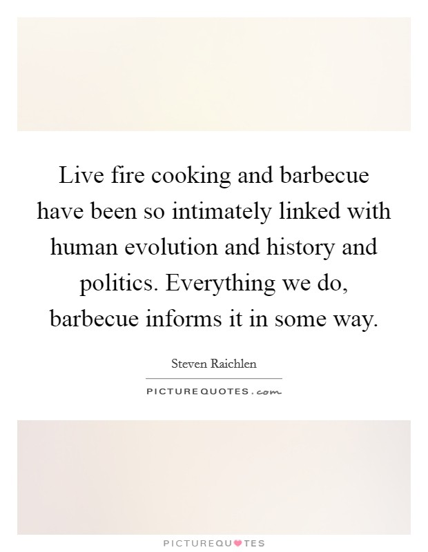 Live fire cooking and barbecue have been so intimately linked with human evolution and history and politics. Everything we do, barbecue informs it in some way Picture Quote #1