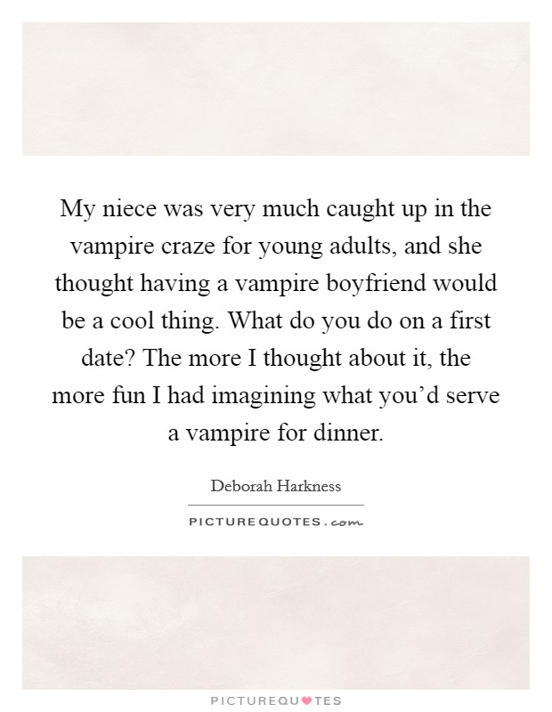 My niece was very much caught up in the vampire craze for young adults, and she thought having a vampire boyfriend would be a cool thing. What do you do on a first date? The more I thought about it, the more fun I had imagining what you'd serve a vampire for dinner Picture Quote #1