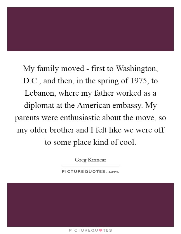 My family moved - first to Washington, D.C., and then, in the spring of 1975, to Lebanon, where my father worked as a diplomat at the American embassy. My parents were enthusiastic about the move, so my older brother and I felt like we were off to some place kind of cool Picture Quote #1