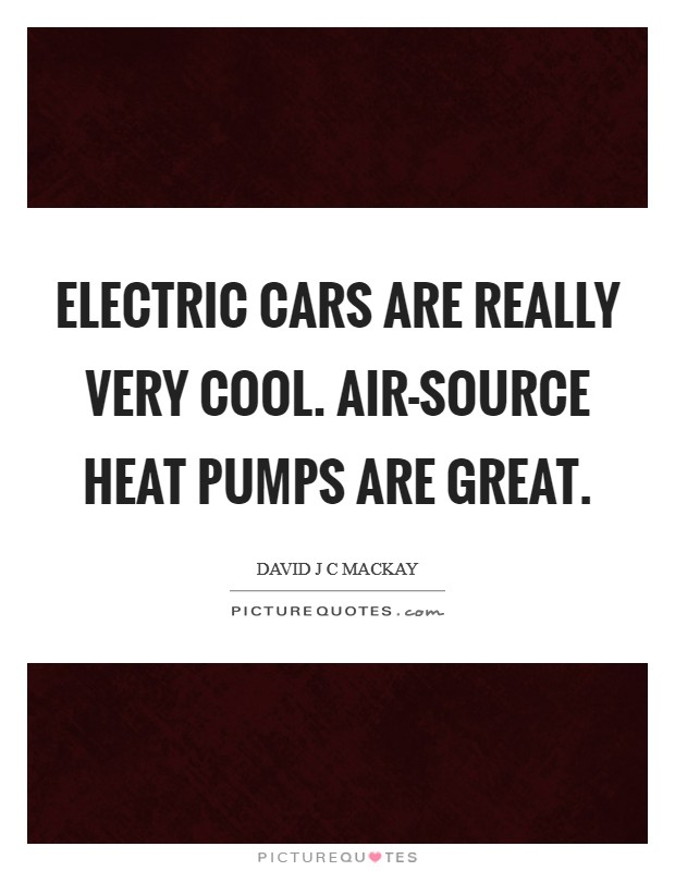 Electric cars are really very cool. Air-source heat pumps are great Picture Quote #1