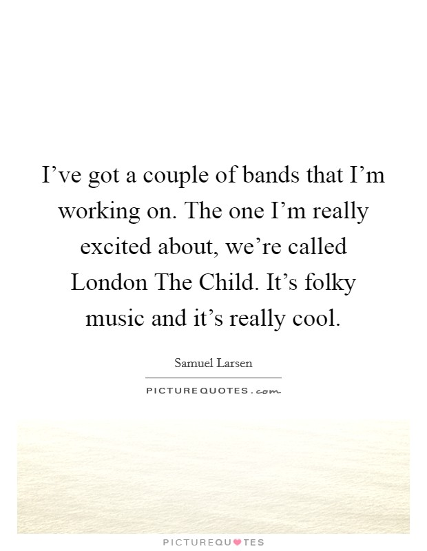 I've got a couple of bands that I'm working on. The one I'm really excited about, we're called London The Child. It's folky music and it's really cool. Picture Quote #1