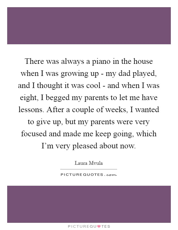 There was always a piano in the house when I was growing up - my dad played, and I thought it was cool - and when I was eight, I begged my parents to let me have lessons. After a couple of weeks, I wanted to give up, but my parents were very focused and made me keep going, which I'm very pleased about now Picture Quote #1