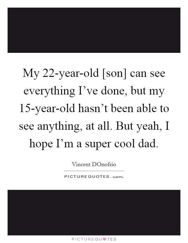My 22-year-old [son] can see everything I've done, but my 15-year-old hasn't been able to see anything, at all. But yeah, I hope I'm a super cool dad Picture Quote #1