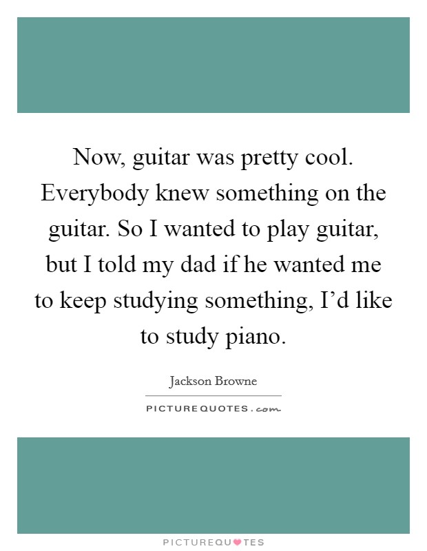 Now, guitar was pretty cool. Everybody knew something on the guitar. So I wanted to play guitar, but I told my dad if he wanted me to keep studying something, I'd like to study piano Picture Quote #1