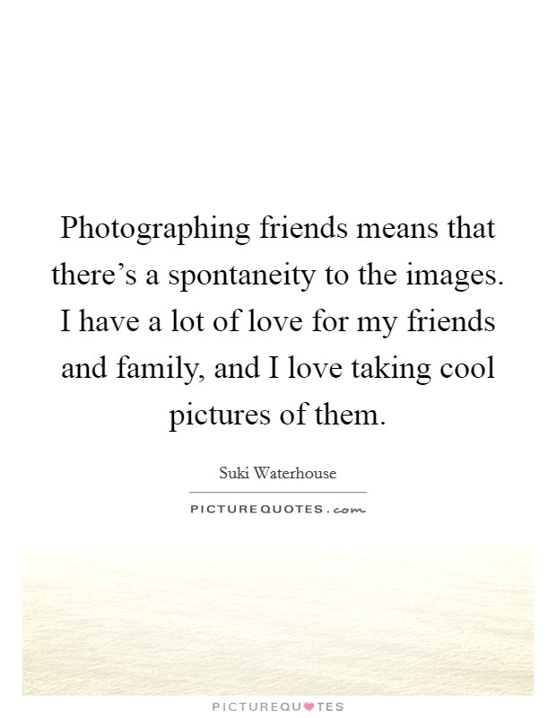 Photographing friends means that there's a spontaneity to the images. I have a lot of love for my friends and family, and I love taking cool pictures of them Picture Quote #1