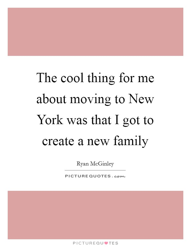 The cool thing for me about moving to New York was that I got to create a new family Picture Quote #1