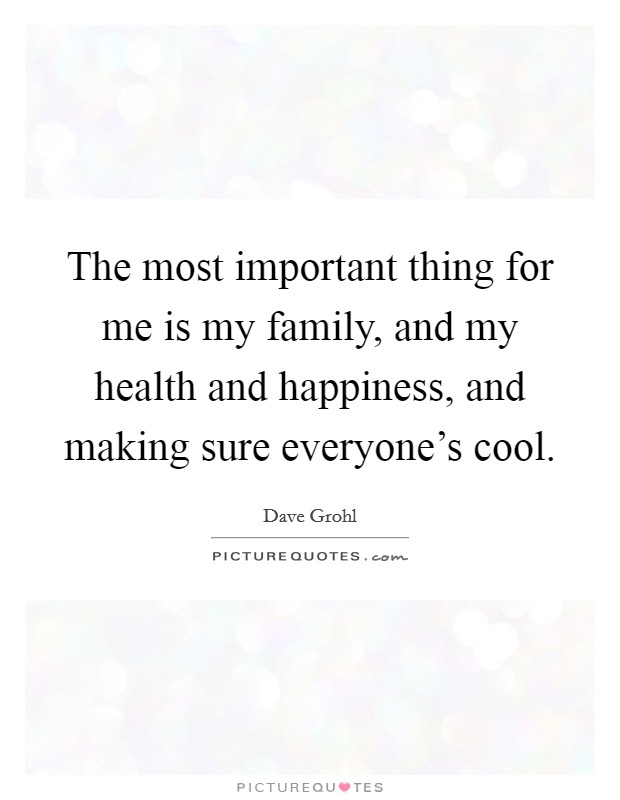 The most important thing for me is my family, and my health and happiness, and making sure everyone's cool Picture Quote #1