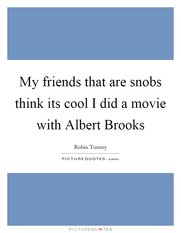 My friends that are snobs think its cool I did a movie with Albert Brooks Picture Quote #1