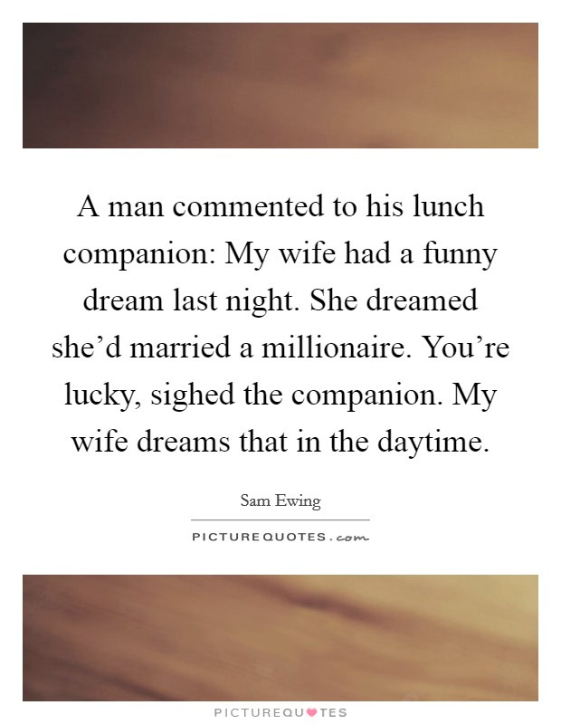 A man commented to his lunch companion: My wife had a funny dream last night. She dreamed she'd married a millionaire. You're lucky, sighed the companion. My wife dreams that in the daytime Picture Quote #1