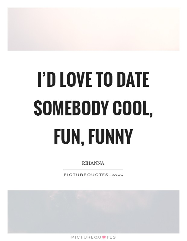 I'd love to date somebody cool, fun, funny Picture Quote #1
