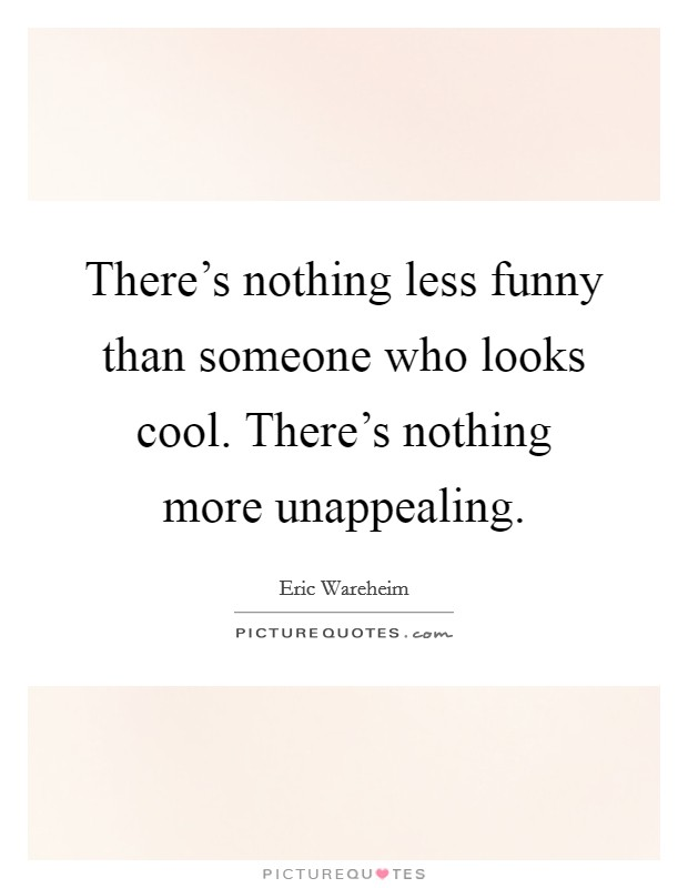 There's nothing less funny than someone who looks cool. There's nothing more unappealing Picture Quote #1