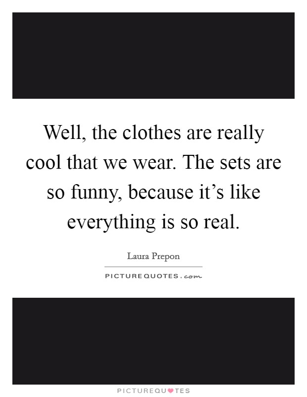 Well, the clothes are really cool that we wear. The sets are so funny, because it's like everything is so real Picture Quote #1