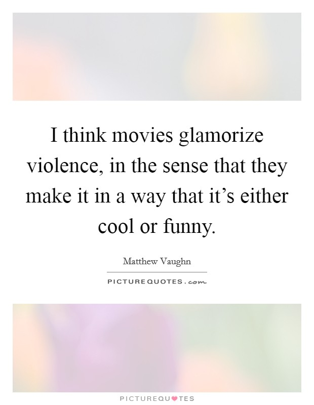 I think movies glamorize violence, in the sense that they make it in a way that it's either cool or funny Picture Quote #1