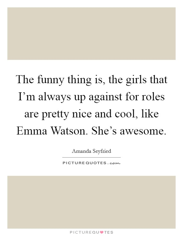 The funny thing is, the girls that I'm always up against for roles are pretty nice and cool, like Emma Watson. She's awesome Picture Quote #1