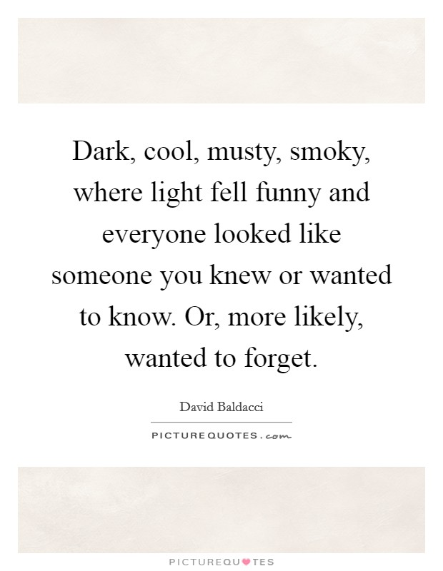 Dark, cool, musty, smoky, where light fell funny and everyone looked like someone you knew or wanted to know. Or, more likely, wanted to forget Picture Quote #1