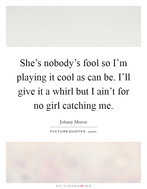 She's nobody's fool so I'm playing it cool as can be. I'll give it a whirl but I ain't for no girl catching me Picture Quote #1