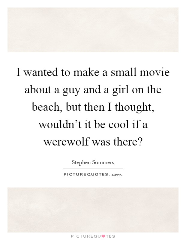I wanted to make a small movie about a guy and a girl on the beach, but then I thought, wouldn't it be cool if a werewolf was there? Picture Quote #1