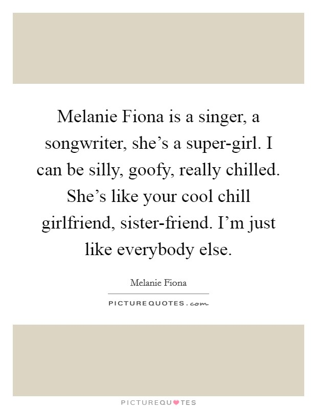 Melanie Fiona is a singer, a songwriter, she's a super-girl. I can be silly, goofy, really chilled. She's like your cool chill girlfriend, sister-friend. I'm just like everybody else Picture Quote #1