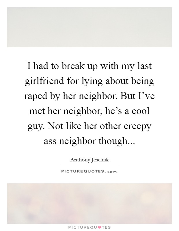 I had to break up with my last girlfriend for lying about being raped by her neighbor. But I've met her neighbor, he's a cool guy. Not like her other creepy ass neighbor though Picture Quote #1