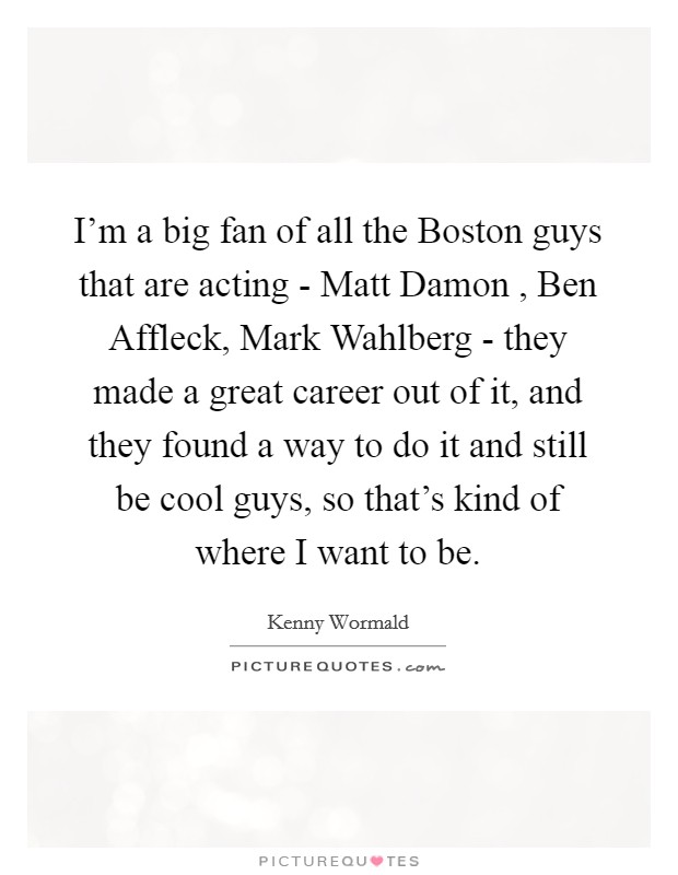 I'm a big fan of all the Boston guys that are acting - Matt Damon , Ben Affleck, Mark Wahlberg - they made a great career out of it, and they found a way to do it and still be cool guys, so that's kind of where I want to be Picture Quote #1