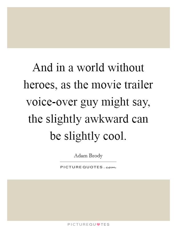 And in a world without heroes, as the movie trailer voice-over guy might say, the slightly awkward can be slightly cool Picture Quote #1