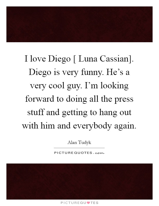 I love Diego [ Luna Cassian]. Diego is very funny. He's a very cool guy. I'm looking forward to doing all the press stuff and getting to hang out with him and everybody again Picture Quote #1