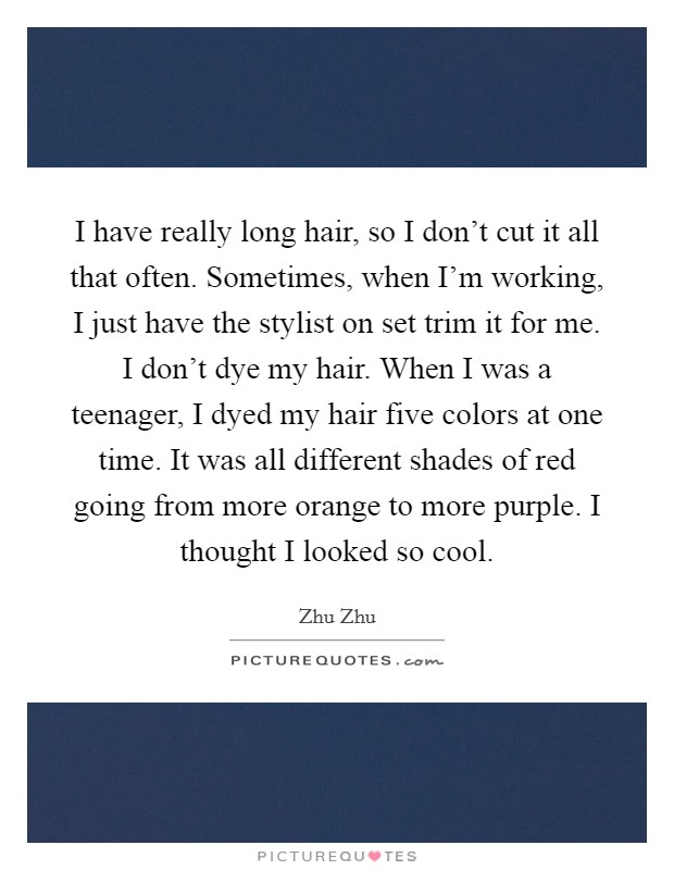 I have really long hair, so I don't cut it all that often. Sometimes, when I'm working, I just have the stylist on set trim it for me. I don't dye my hair. When I was a teenager, I dyed my hair five colors at one time. It was all different shades of red going from more orange to more purple. I thought I looked so cool Picture Quote #1