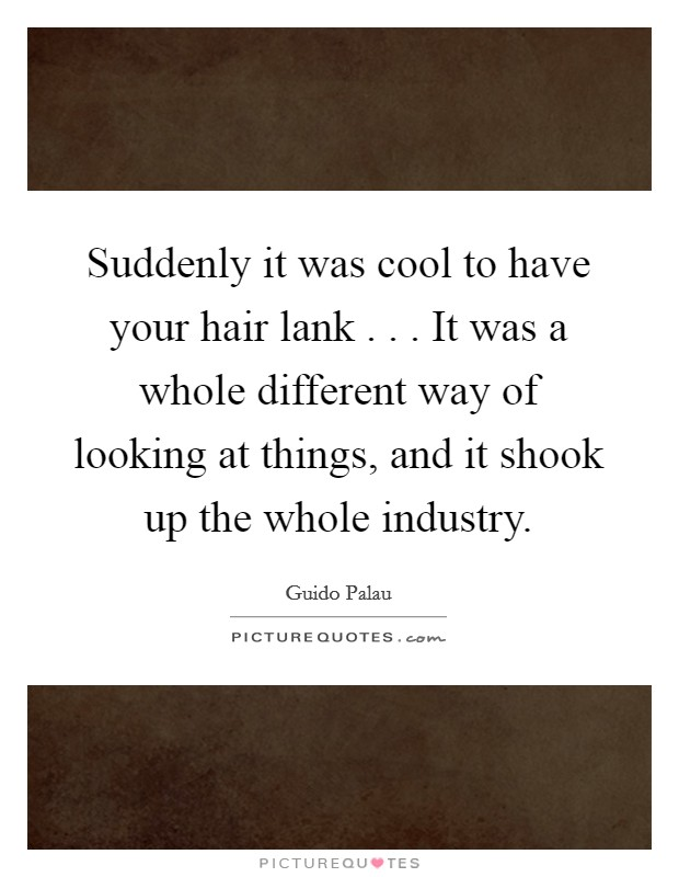 Suddenly it was cool to have your hair lank . . . It was a whole different way of looking at things, and it shook up the whole industry Picture Quote #1