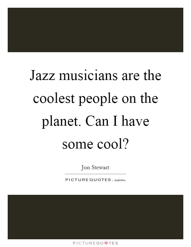 Jazz musicians are the coolest people on the planet. Can I have some cool? Picture Quote #1