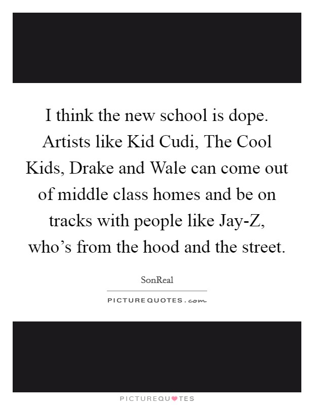 I think the new school is dope. Artists like Kid Cudi, The Cool Kids, Drake and Wale can come out of middle class homes and be on tracks with people like Jay-Z, who's from the hood and the street Picture Quote #1