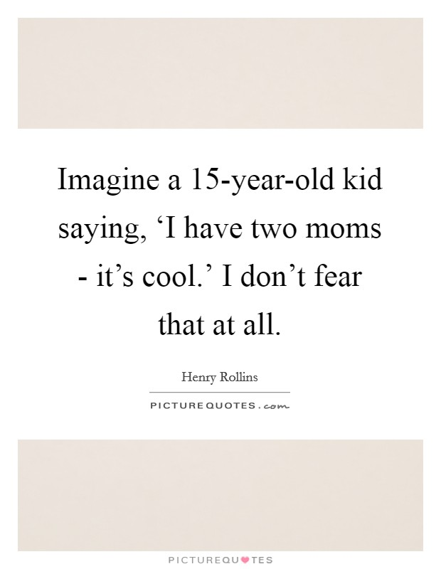 Imagine a 15-year-old kid saying, 'I have two moms - it's cool.' I don't fear that at all Picture Quote #1