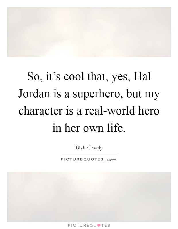 So, it's cool that, yes, Hal Jordan is a superhero, but my character is a real-world hero in her own life Picture Quote #1