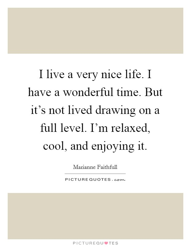 I live a very nice life. I have a wonderful time. But it's not lived drawing on a full level. I'm relaxed, cool, and enjoying it Picture Quote #1