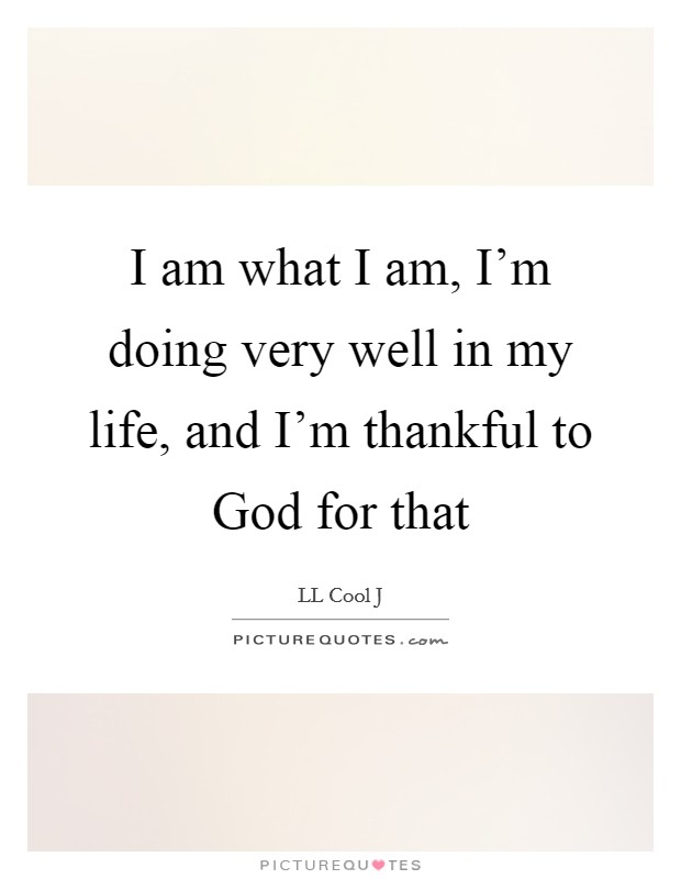 I am what I am, I'm doing very well in my life, and I'm thankful to God for that Picture Quote #1