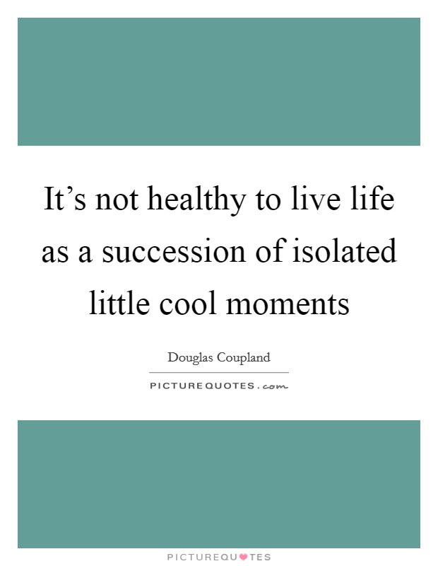It's not healthy to live life as a succession of isolated little cool moments Picture Quote #1