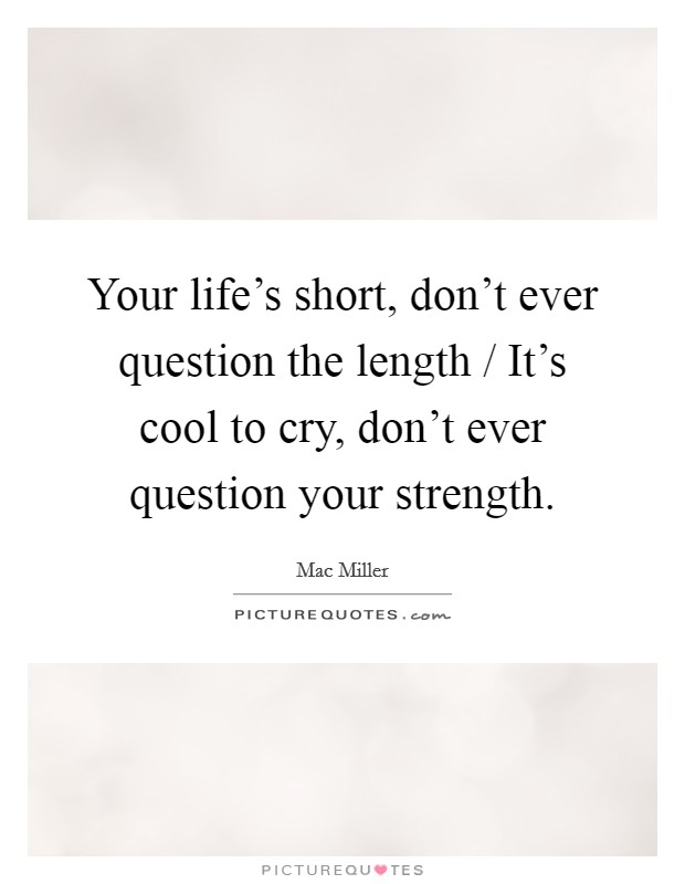 Your life's short, don't ever question the length / It's cool to cry, don't ever question your strength Picture Quote #1