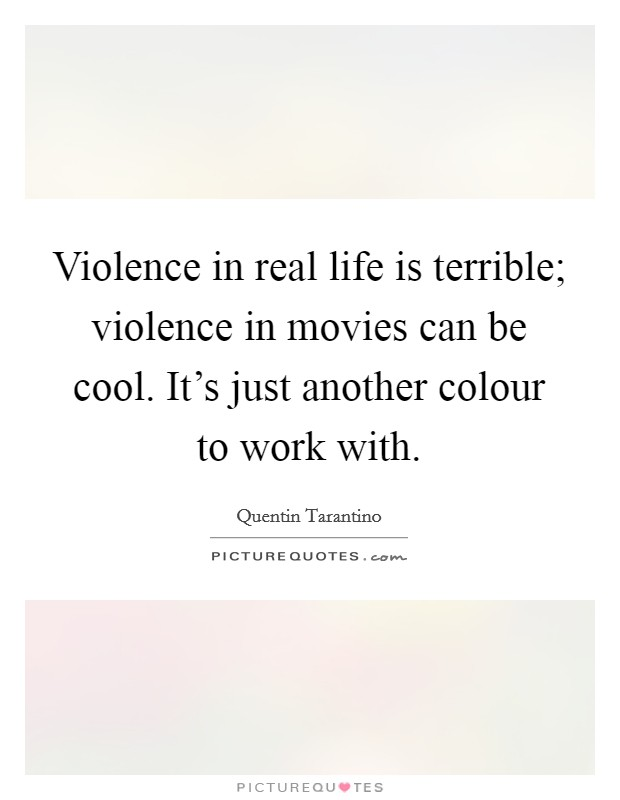 Violence in real life is terrible; violence in movies can be cool. It's just another colour to work with Picture Quote #1