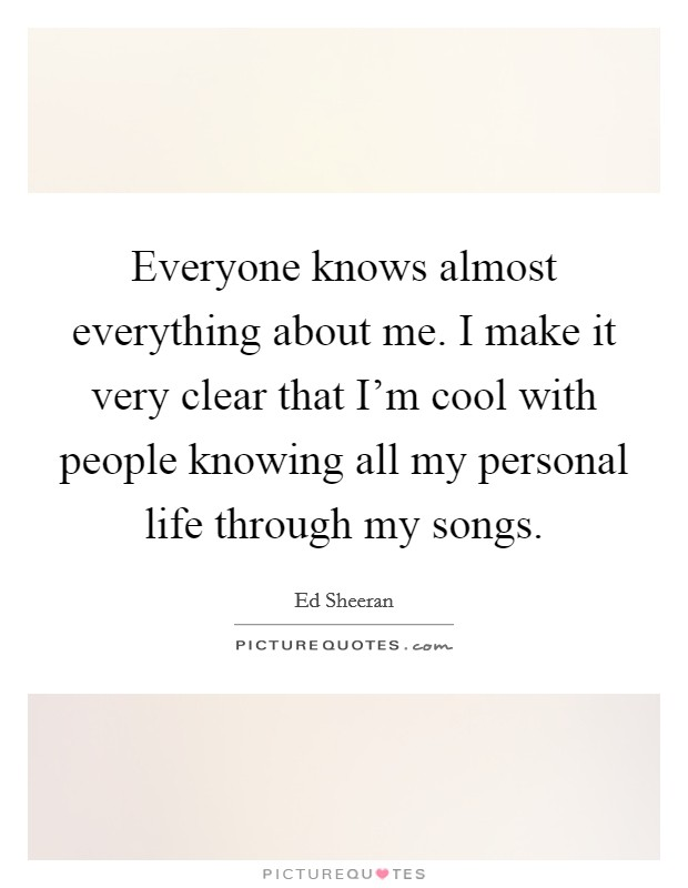 Everyone knows almost everything about me. I make it very clear that I'm cool with people knowing all my personal life through my songs Picture Quote #1