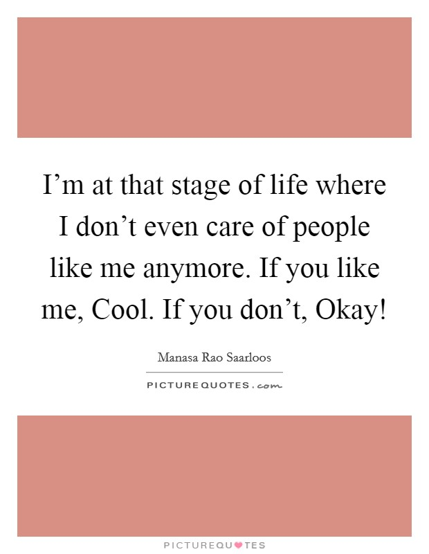 I'm at that stage of life where I don't even care of people like me anymore. If you like me, Cool. If you don't, Okay! Picture Quote #1