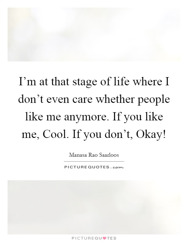 I'm at that stage of life where I don't even care whether people like me anymore. If you like me, Cool. If you don't, Okay! Picture Quote #1
