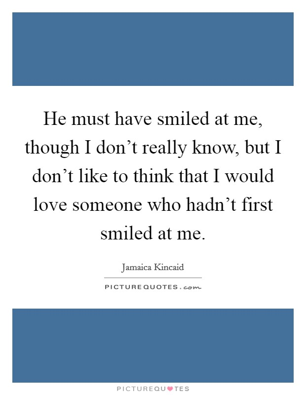 He must have smiled at me, though I don't really know, but I don't like to think that I would love someone who hadn't first smiled at me Picture Quote #1
