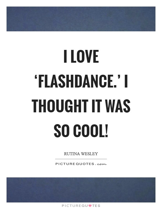 I love 'Flashdance.' I thought it was so cool! Picture Quote #1