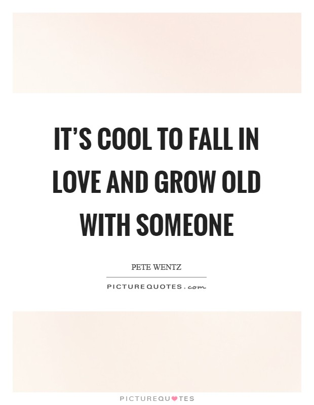 It's cool to fall in love and grow old with someone Picture Quote #1